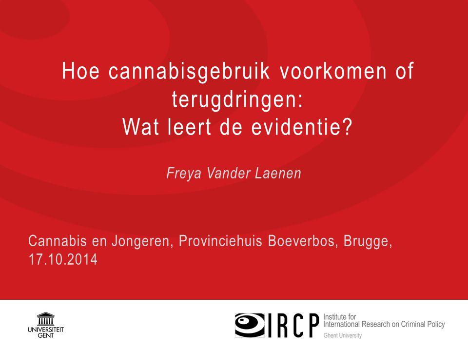 Hoe cannabisgebruik voorkomen of terugdringen: Wat leert de evidentie? Freya Vander Laenen Cannabis en Jongeren, Provinciehuis Boeverbos, Brugge, 17.1