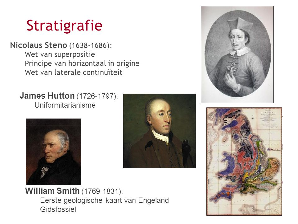 Nicolaus Steno (1638-1686): Wet van superpositie Principe van horizontaal in origine Wet van laterale continuïteit Stratigrafie James Hutton (1726-1797): Uniformitarianisme William Smith (1769-1831): Eerste geologische kaart van Engeland Gidsfossiel