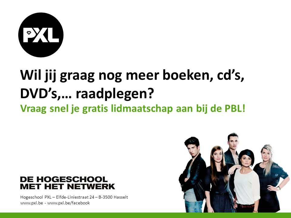 Hogeschool PXL – Elfde-Liniestraat 24 – B-3500 Hasselt www.pxl.be - www.pxl.be/facebook Wil jij graag nog meer boeken, cd's, DVD's,… raadplegen.