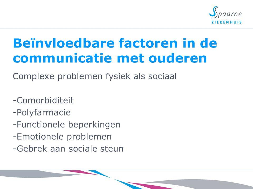 Beïnvloedbare factoren in de communicatie met ouderen Complexe problemen fysiek als sociaal -Comorbiditeit -Polyfarmacie -Functionele beperkingen -Emo