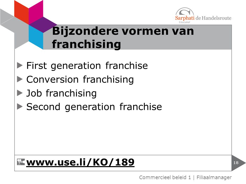First generation franchise Conversion franchising Job franchising Second generation franchise 18 Commercieel beleid 1 | Filiaalmanager Bijzondere vormen van franchising www.use.li/KO/189