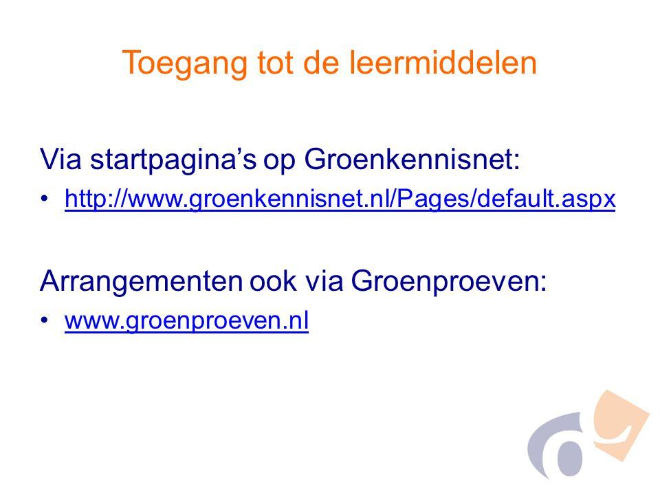 Toegang tot de leermiddelen Via startpagina's op Groenkennisnet: http://www.groenkennisnet.nl/Pages/default.aspx Arrangementen ook via Groenproeven: w