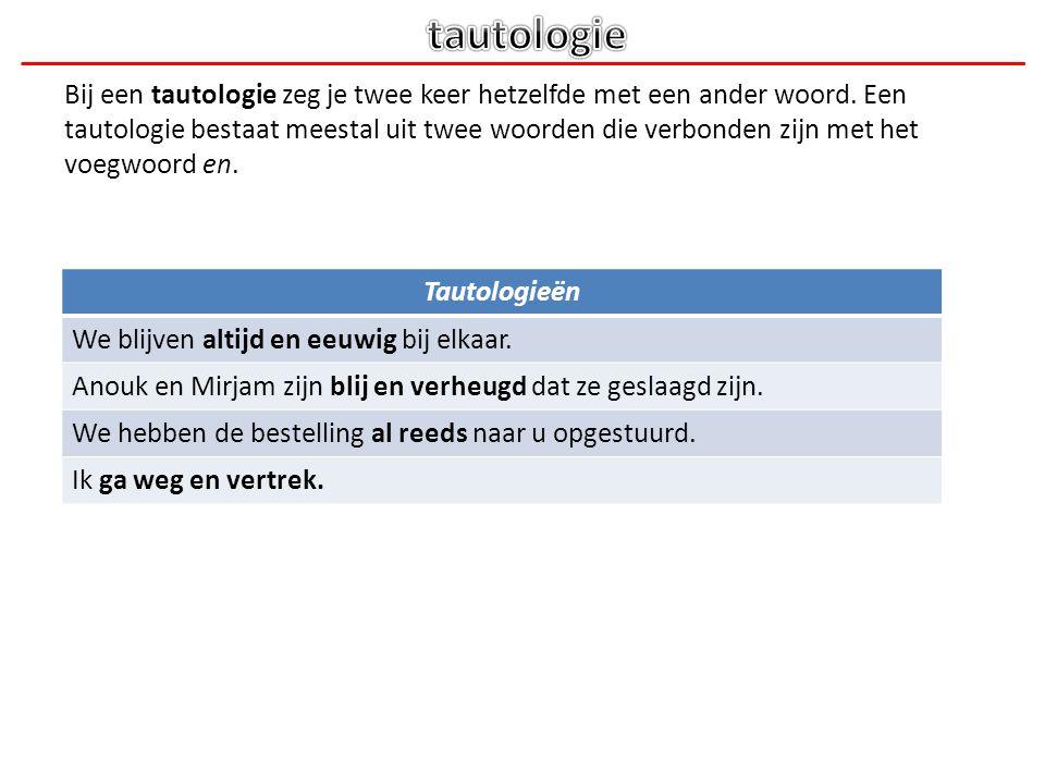 Bij een tautologie zeg je twee keer hetzelfde met een ander woord. Een tautologie bestaat meestal uit twee woorden die verbonden zijn met het voegwoor