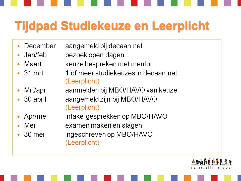 Tijdpad Studiekeuze en Leerplicht Decemberaangemeld bij decaan.net Jan/febbezoek open dagen Maart keuze bespreken met mentor 31 mrt1 of meer studiekeuzes in decaan.net (Leerplicht) Mrt/apraanmelden bij MBO/HAVO van keuze 30 aprilaangemeld zijn bij MBO/HAVO (Leerplicht) Apr/meiintake-gesprekken op MBO/HAVO Meiexamen maken en slagen 30 meiingeschreven op MBO/HAVO (Leerplicht)