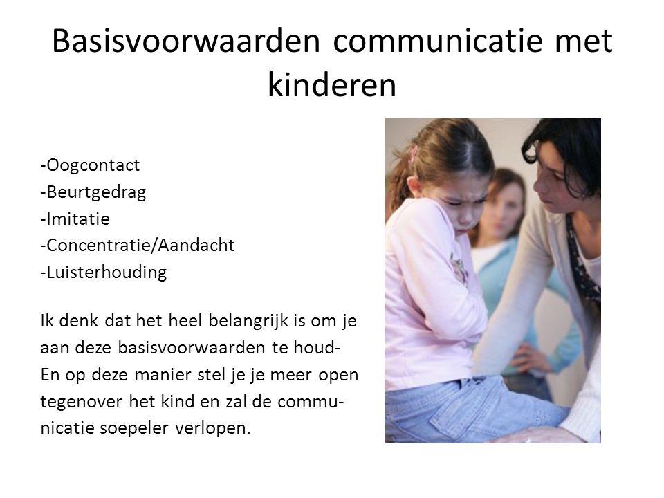 Basisvoorwaarden communicatie met kinderen -Oogcontact -Beurtgedrag -Imitatie -Concentratie/Aandacht -Luisterhouding Ik denk dat het heel belangrijk is om je aan deze basisvoorwaarden te houd- En op deze manier stel je je meer open tegenover het kind en zal de commu- nicatie soepeler verlopen.