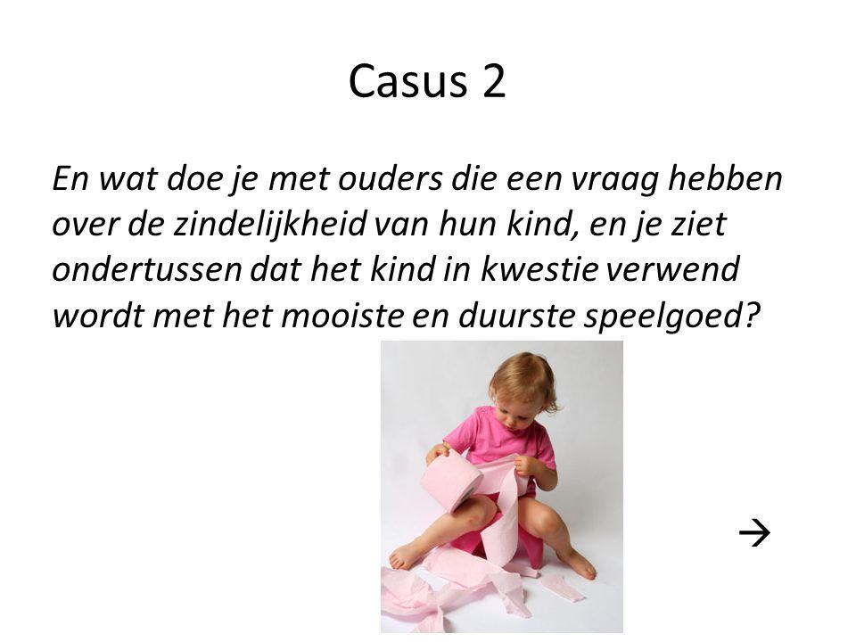 Casus 2 En wat doe je met ouders die een vraag hebben over de zindelijkheid van hun kind, en je ziet ondertussen dat het kind in kwestie verwend wordt met het mooiste en duurste speelgoed.