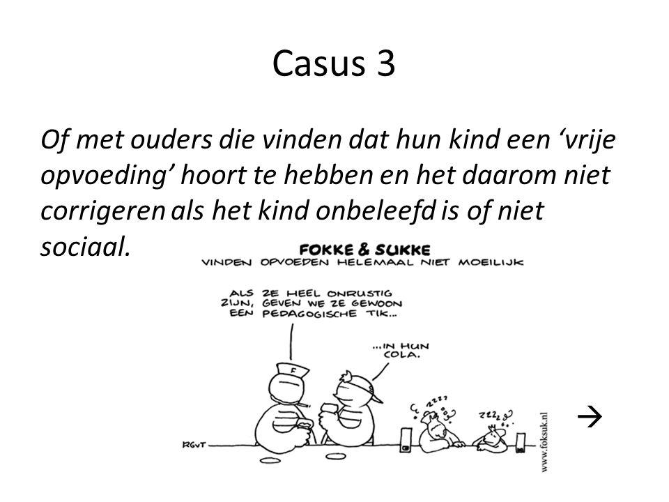 Casus 3 Of met ouders die vinden dat hun kind een 'vrije opvoeding' hoort te hebben en het daarom niet corrigeren als het kind onbeleefd is of niet sociaal.