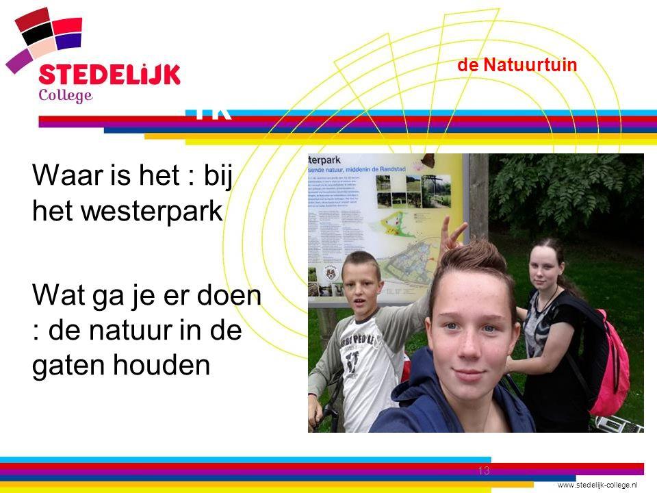 www.stedelijk-college.nl de Natuurtuin rk  Waar is het : bij het westerpark  Wat ga je er doen : de natuur in de gaten houden 13