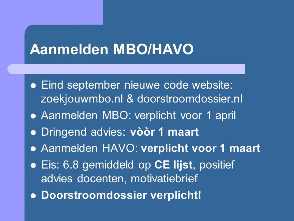 Aanmelden MBO/HAVO Eind september nieuwe code website: zoekjouwmbo.nl & doorstroomdossier.nl Aanmelden MBO: verplicht voor 1 april Dringend advies: vòòr 1 maart Aanmelden HAVO: verplicht voor 1 maart Eis: 6.8 gemiddeld op CE lijst, positief advies docenten, motivatiebrief Doorstroomdossier verplicht!