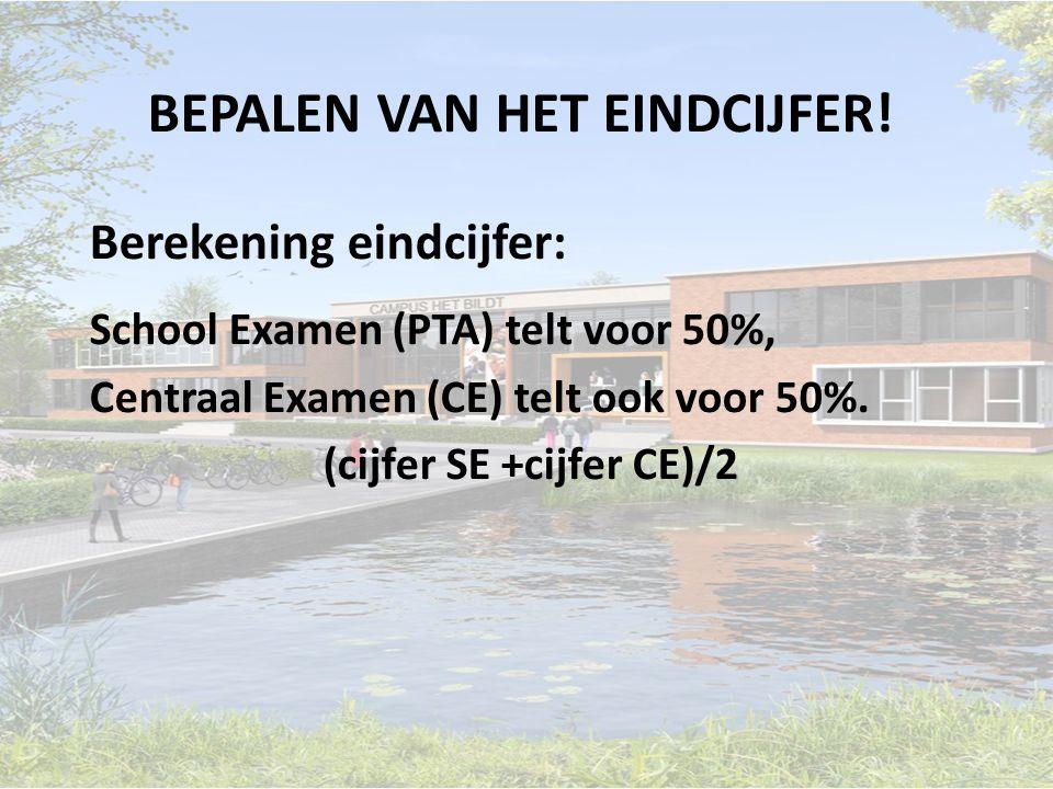 Berekening eindcijfer: School Examen (PTA) telt voor 50%, Centraal Examen (CE) telt ook voor 50%. (cijfer SE +cijfer CE)/2 BEPALEN VAN HET EINDCIJFER!