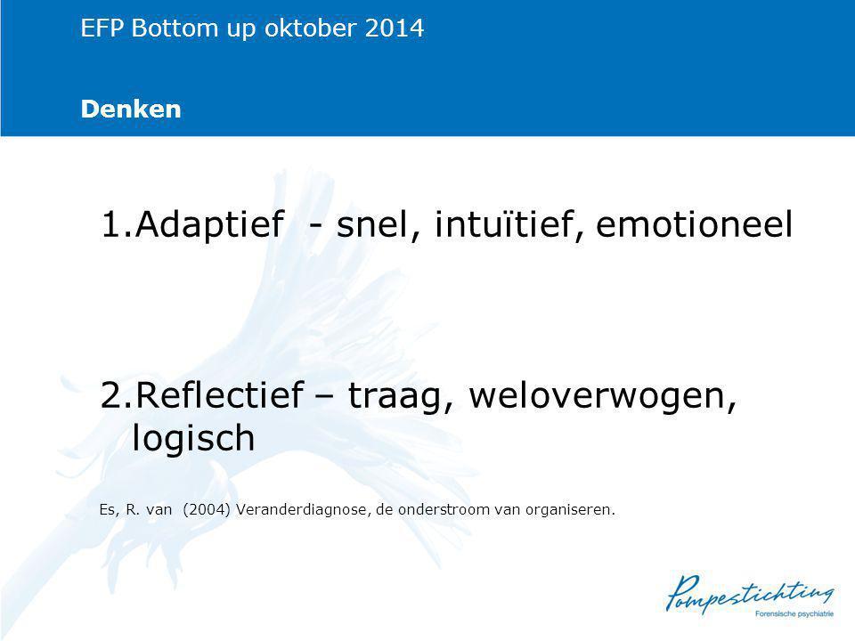 EFP Bottom up oktober 2014 Denken 1.Adaptief - snel, intuïtief, emotioneel 2.Reflectief – traag, weloverwogen, logisch Es, R.