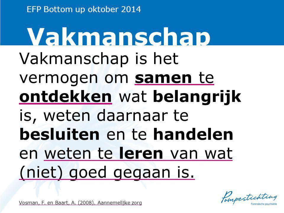 EFP Bottom up oktober 2014 Vakmanschap Vakmanschap is het vermogen om samen te ontdekken wat belangrijk is, weten daarnaar te besluiten en te handelen en weten te leren van wat (niet) goed gegaan is.