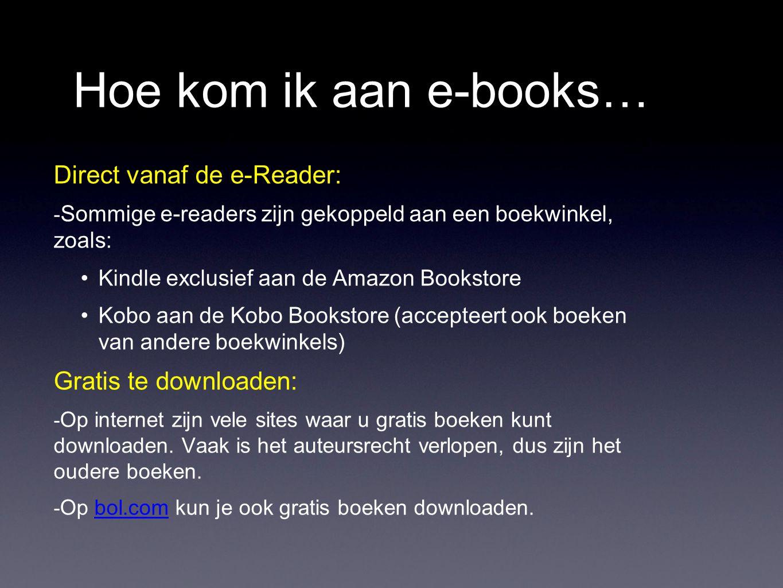 Hoe kom ik aan e-books… Direct vanaf de e-Reader: - Sommige e-readers zijn gekoppeld aan een boekwinkel, zoals: Kindle exclusief aan de Amazon Bookstore Kobo aan de Kobo Bookstore (accepteert ook boeken van andere boekwinkels) Gratis te downloaden: - Op internet zijn vele sites waar u gratis boeken kunt downloaden.