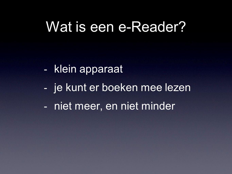 Wat is een e-Reader? - klein apparaat - je kunt er boeken mee lezen - niet meer, en niet minder