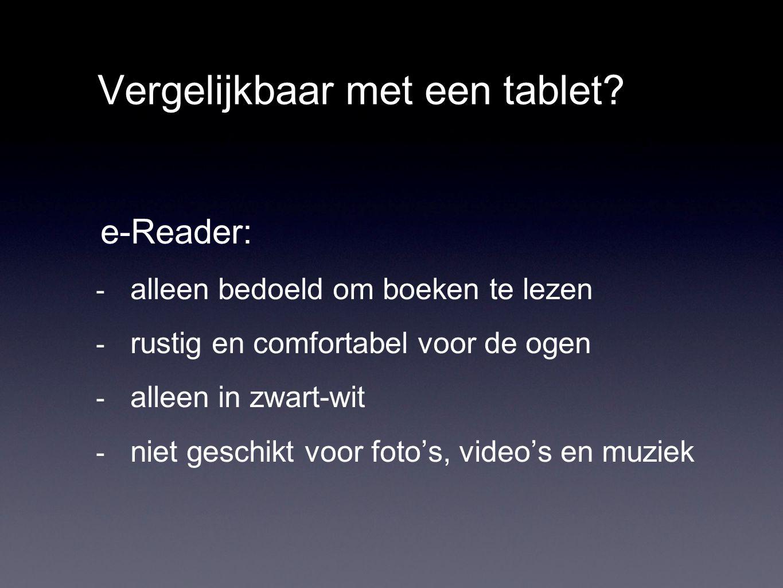 Vergelijkbaar met een tablet? e-Reader: - alleen bedoeld om boeken te lezen - rustig en comfortabel voor de ogen - alleen in zwart-wit - niet geschikt