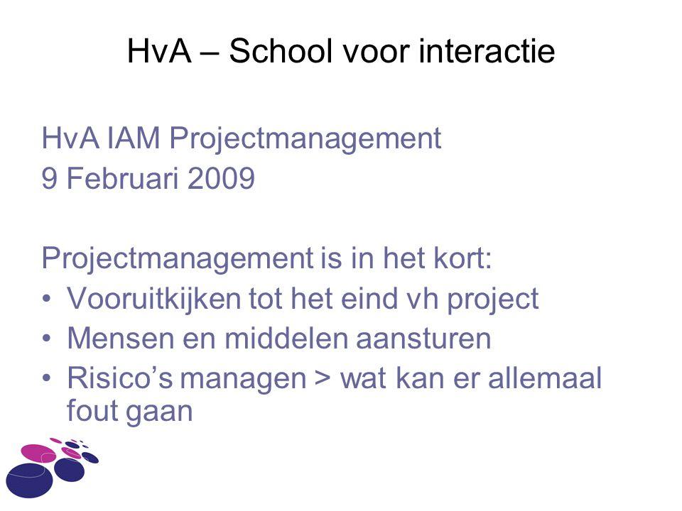 HvA – School voor interactie HvA IAM Projectmanagement 9 Februari 2009 Projectmanagement is in het kort: Vooruitkijken tot het eind vh project Mensen en middelen aansturen Risico's managen > wat kan er allemaal fout gaan