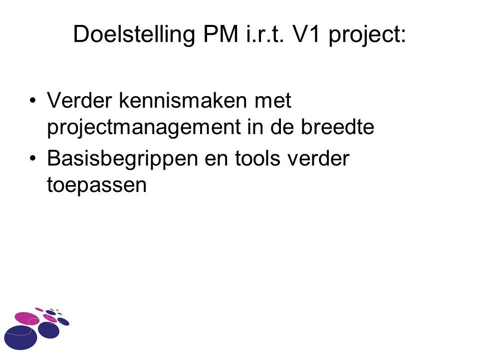 Doelstelling PM i.r.t. V1 project: Verder kennismaken met projectmanagement in de breedte Basisbegrippen en tools verder toepassen