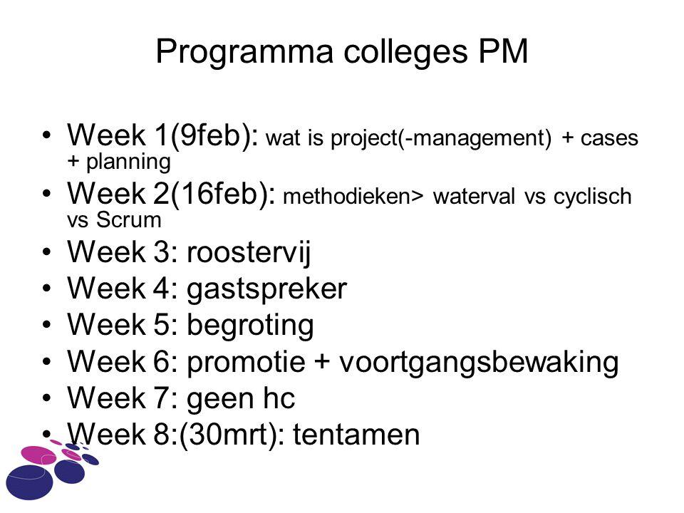 Programma colleges PM Week 1(9feb): wat is project(-management) + cases + planning Week 2(16feb): methodieken> waterval vs cyclisch vs Scrum Week 3: roostervij Week 4: gastspreker Week 5: begroting Week 6: promotie + voortgangsbewaking Week 7: geen hc Week 8:(30mrt): tentamen