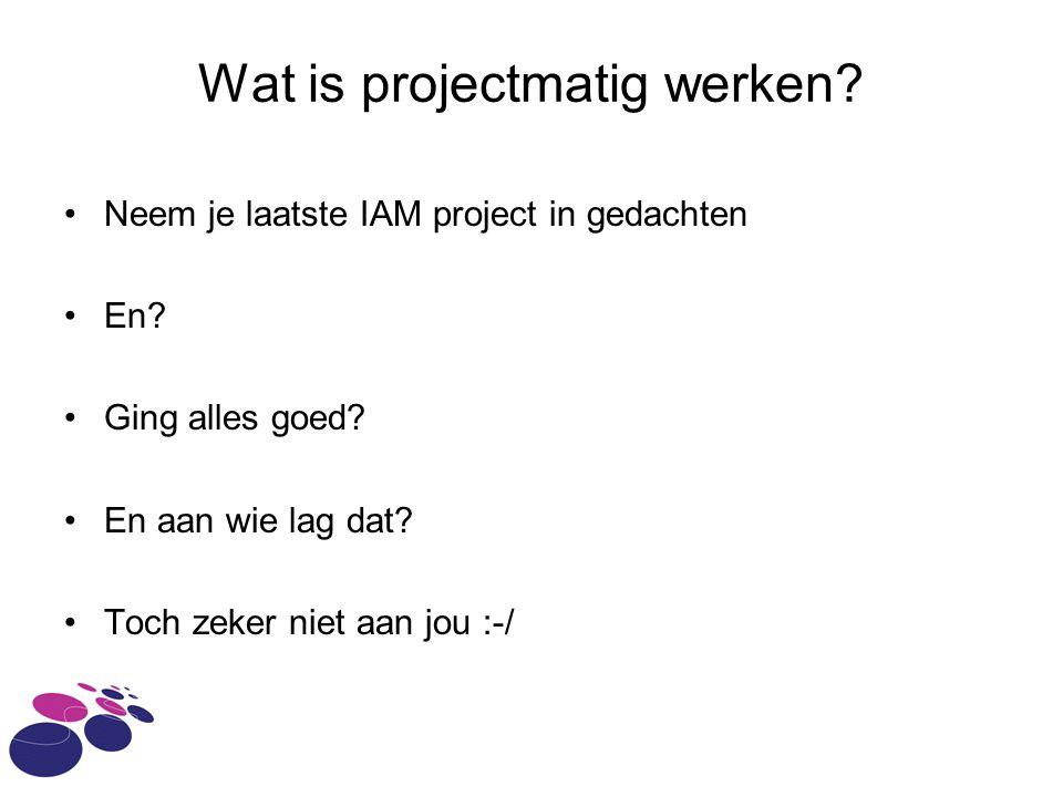 Wat is projectmatig werken? Neem je laatste IAM project in gedachten En? Ging alles goed? En aan wie lag dat? Toch zeker niet aan jou :-/