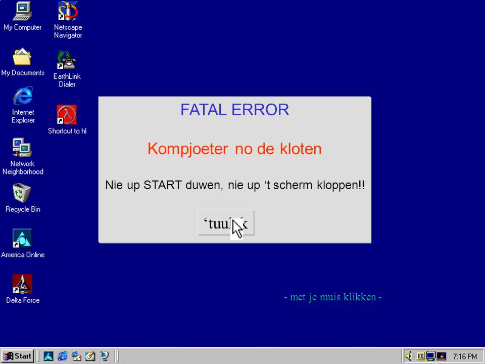 FATAL ERROR Kompjoeter no de kloten Nie up START duwen, nie up 't scherm kloppen!.