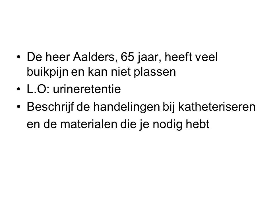De heer Aalders, 65 jaar, heeft veel buikpijn en kan niet plassen L.O: urineretentie Beschrijf de handelingen bij katheteriseren en de materialen die je nodig hebt
