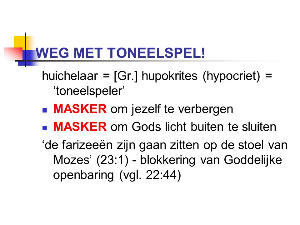 WEG MET TONEELSPEL! huichelaar = [Gr.] hupokrites (hypocriet) = 'toneelspeler' MASKER om jezelf te verbergen MASKER om Gods licht buiten te sluiten 'd