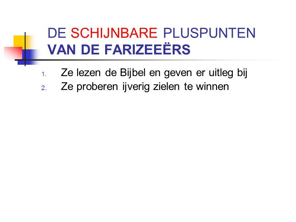DE SCHIJNBARE PLUSPUNTEN VAN DE FARIZEEËRS 1. Ze lezen de Bijbel en geven er uitleg bij 2. Ze proberen ijverig zielen te winnen