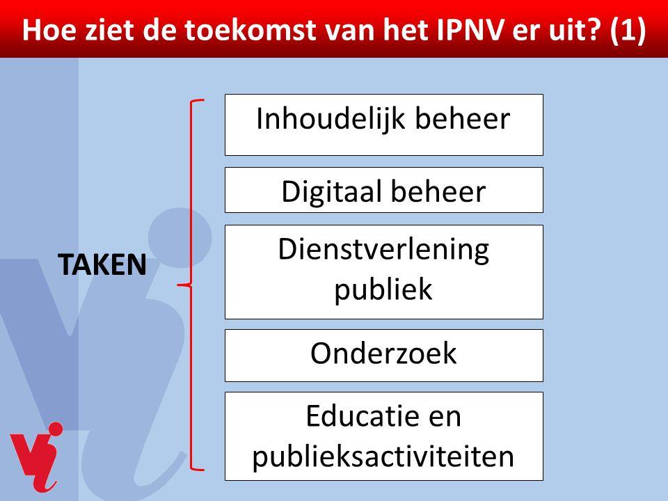 Hoe ziet de toekomst van het IPNV er uit? (1) Inhoudelijk beheer Digitaal beheer Dienstverlening publiek Onderzoek Educatie en publieksactiviteiten TA