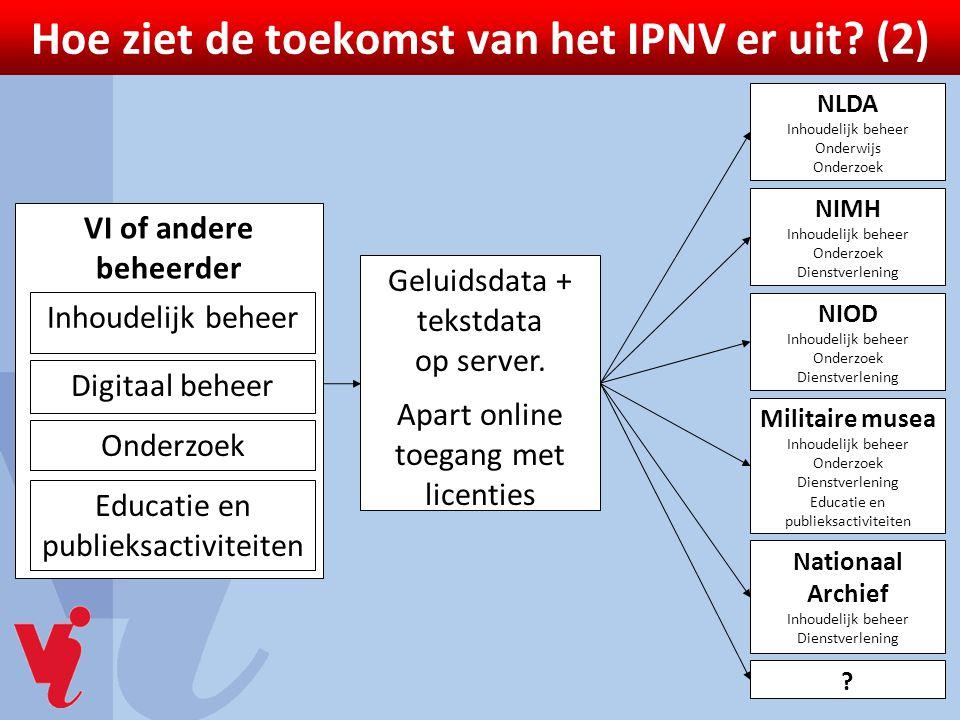 Hoe ziet de toekomst van het IPNV er uit? (2) Geluidsdata + tekstdata op server. Apart online toegang met licenties NLDA Inhoudelijk beheer Onderwijs