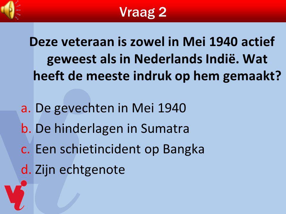 Vraag 2 Deze veteraan is zowel in Mei 1940 actief geweest als in Nederlands Indië. Wat heeft de meeste indruk op hem gemaakt? a.De gevechten in Mei 19