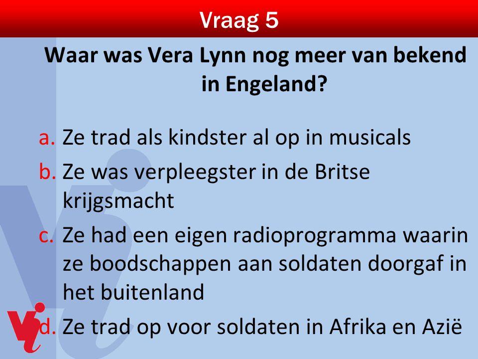 Vraag 5 Waar was Vera Lynn nog meer van bekend in Engeland? a.Ze trad als kindster al op in musicals b.Ze was verpleegster in de Britse krijgsmacht c.