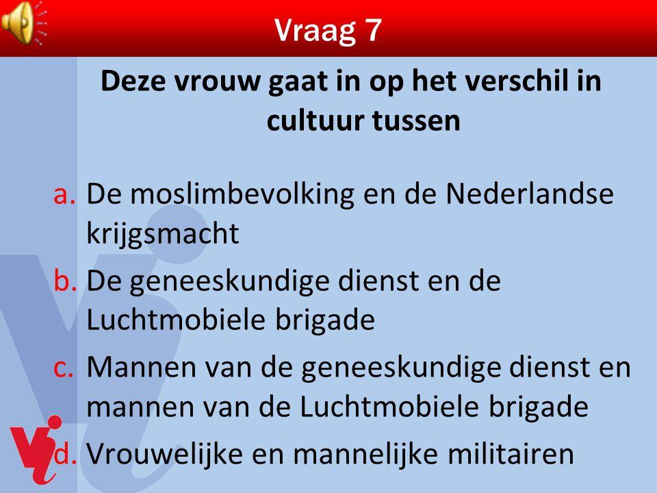 Vraag 7 Deze vrouw gaat in op het verschil in cultuur tussen a.De moslimbevolking en de Nederlandse krijgsmacht b.De geneeskundige dienst en de Luchtm