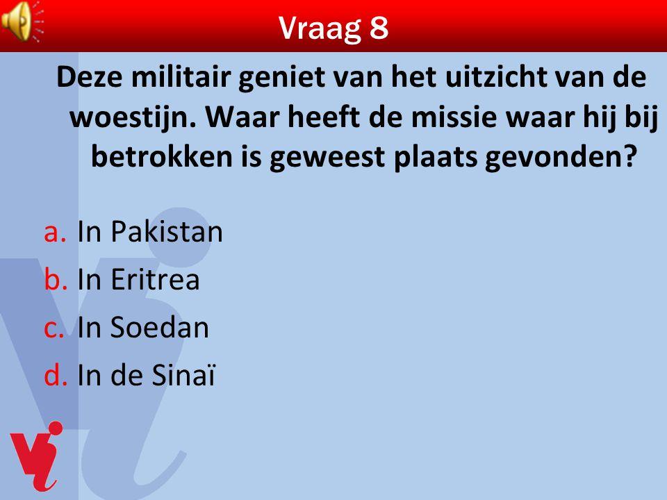 Vraag 8 Deze militair geniet van het uitzicht van de woestijn. Waar heeft de missie waar hij bij betrokken is geweest plaats gevonden? a.In Pakistan b