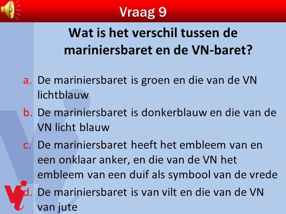 Vraag 9 Wat is het verschil tussen de mariniersbaret en de VN-baret? a.De mariniersbaret is groen en die van de VN lichtblauw b.De mariniersbaret is d