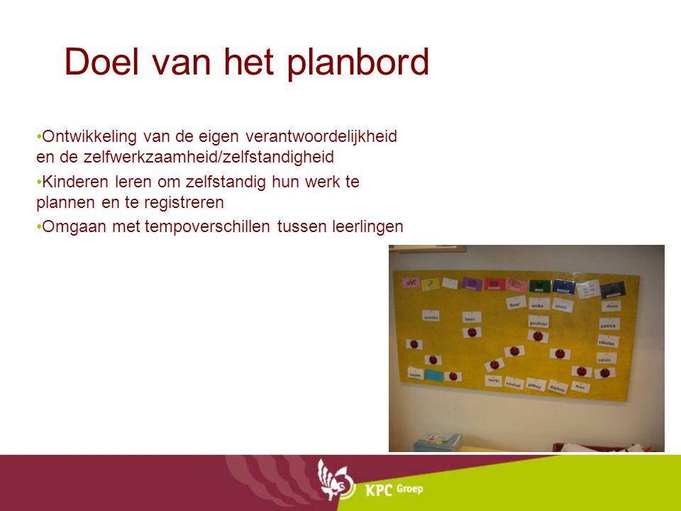 Doel van het planbord Ontwikkeling van de eigen verantwoordelijkheid en de zelfwerkzaamheid/zelfstandigheid Kinderen leren om zelfstandig hun werk te