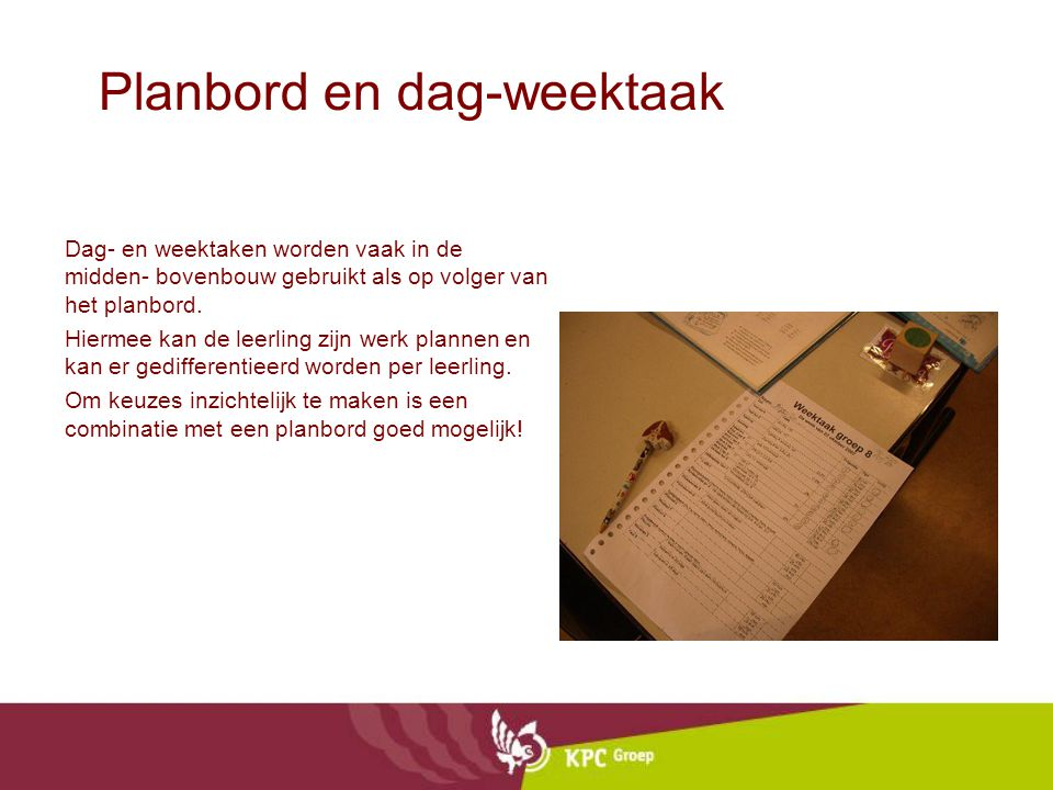 Planbord en dag-weektaak Dag- en weektaken worden vaak in de midden- bovenbouw gebruikt als op volger van het planbord. Hiermee kan de leerling zijn w