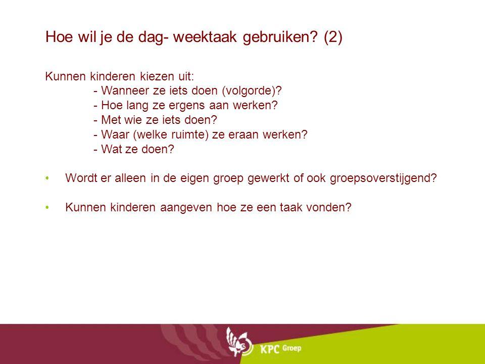 Hoe wil je de dag- weektaak gebruiken? (2) Kunnen kinderen kiezen uit: - Wanneer ze iets doen (volgorde)? - Hoe lang ze ergens aan werken? - Met wie z