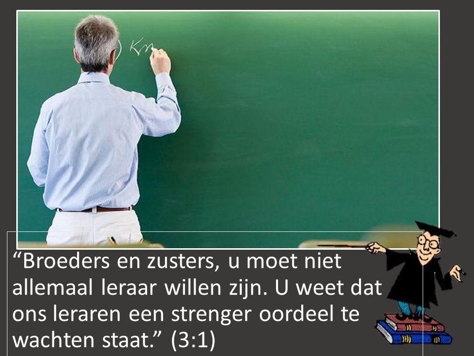 """""""Broeders en zusters, u moet niet allemaal leraar willen zijn. U weet dat ons leraren een strenger oordeel te wachten staat."""" (3:1)"""