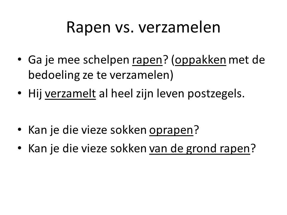 Rapen vs. verzamelen Ga je mee schelpen rapen? (oppakken met de bedoeling ze te verzamelen) Hij verzamelt al heel zijn leven postzegels. Kan je die vi