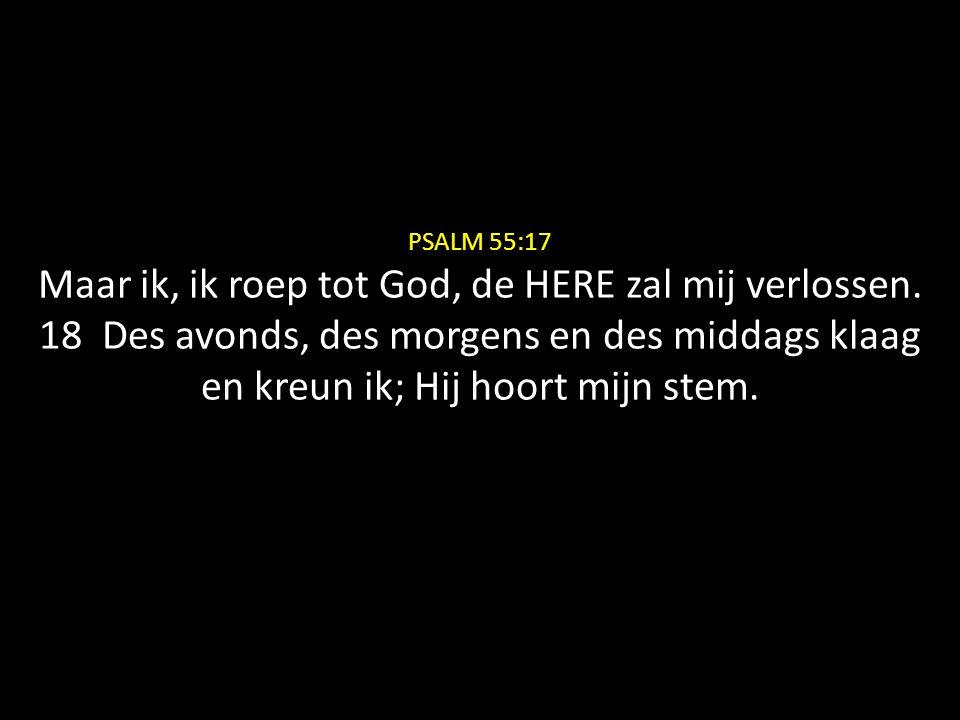 PSALM 55:17 Maar ik, ik roep tot God, de HERE zal mij verlossen. 18 Des avonds, des morgens en des middags klaag en kreun ik; Hij hoort mijn stem.