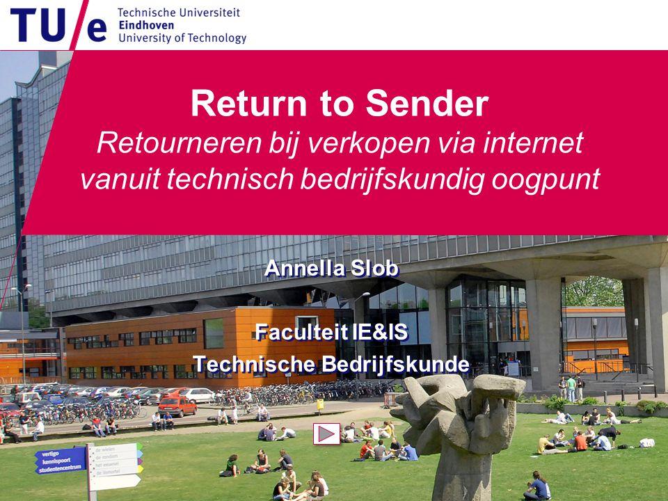 Return to Sender Retourneren bij verkopen via internet vanuit technisch bedrijfskundig oogpunt Annella Slob Faculteit IE&IS Technische Bedrijfskunde Annella Slob Faculteit IE&IS Technische Bedrijfskunde