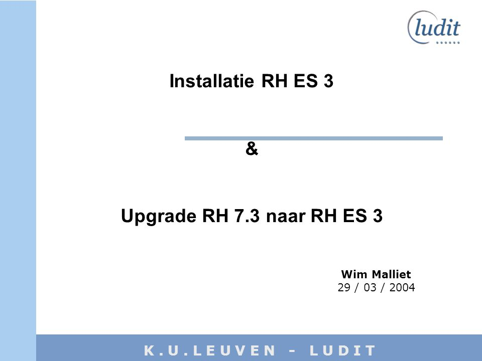 K. U. L E U V E N - L U D I T Installatie RH ES 3 & Upgrade RH 7.3 naar RH ES 3 Wim Malliet 29 / 03 / 2004