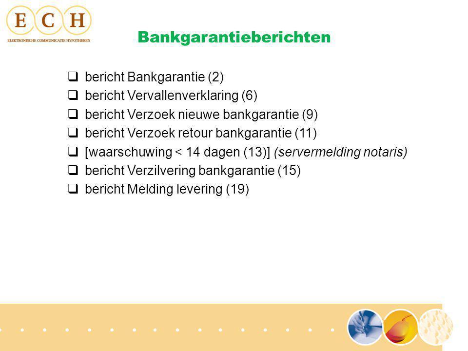 Bankgarantieberichten  bericht Bankgarantie (2)  bericht Vervallenverklaring (6)  bericht Verzoek nieuwe bankgarantie (9)  bericht Verzoek retour bankgarantie (11)  [waarschuwing < 14 dagen (13)] (servermelding notaris)  bericht Verzilvering bankgarantie (15)  bericht Melding levering (19)