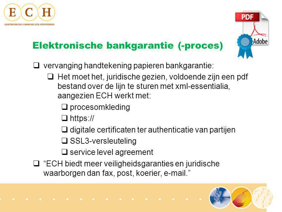  vervanging handtekening papieren bankgarantie:  Het moet het, juridische gezien, voldoende zijn een pdf bestand over de lijn te sturen met xml-essentialia, aangezien ECH werkt met:  procesomkleding  https://  digitale certificaten ter authenticatie van partijen  SSL3-versleuteling  service level agreement  ECH biedt meer veiligheidsgaranties en juridische waarborgen dan fax, post, koerier, e-mail. Elektronische bankgarantie (-proces)