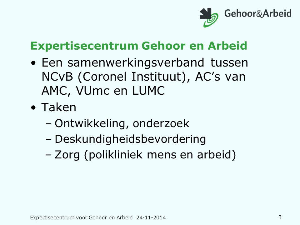 Expertisecentrum voor Gehoor en Arbeid 24-11-20143 Expertisecentrum Gehoor en Arbeid Een samenwerkingsverband tussen NCvB (Coronel Instituut), AC's va