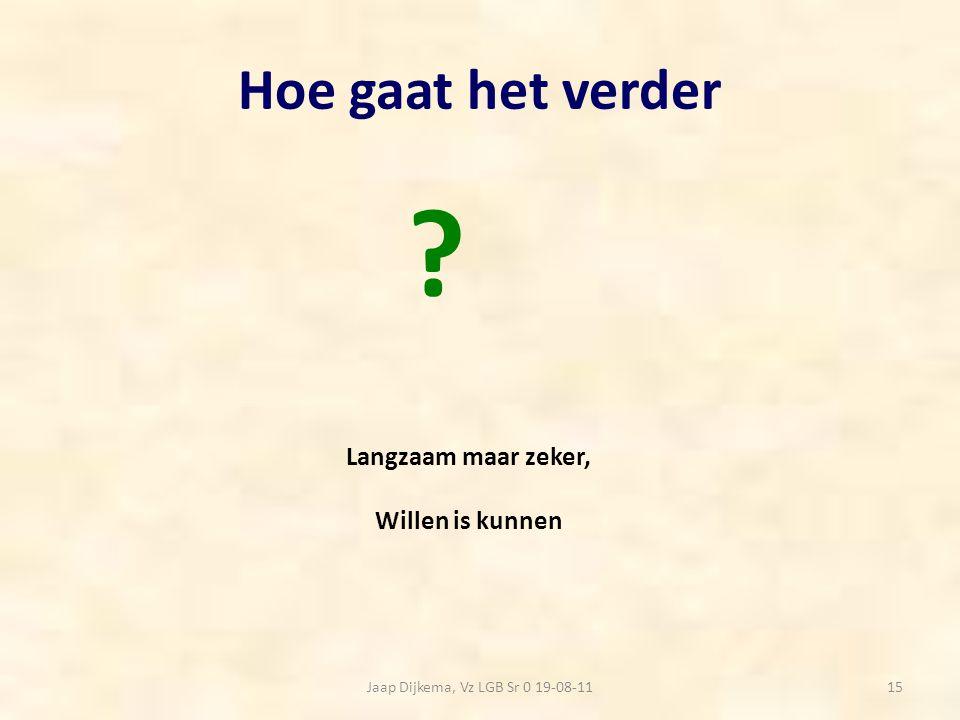 Hoe gaat het verder Jaap Dijkema, Vz LGB Sr 0 19-08-1115 Langzaam maar zeker, Willen is kunnen ?