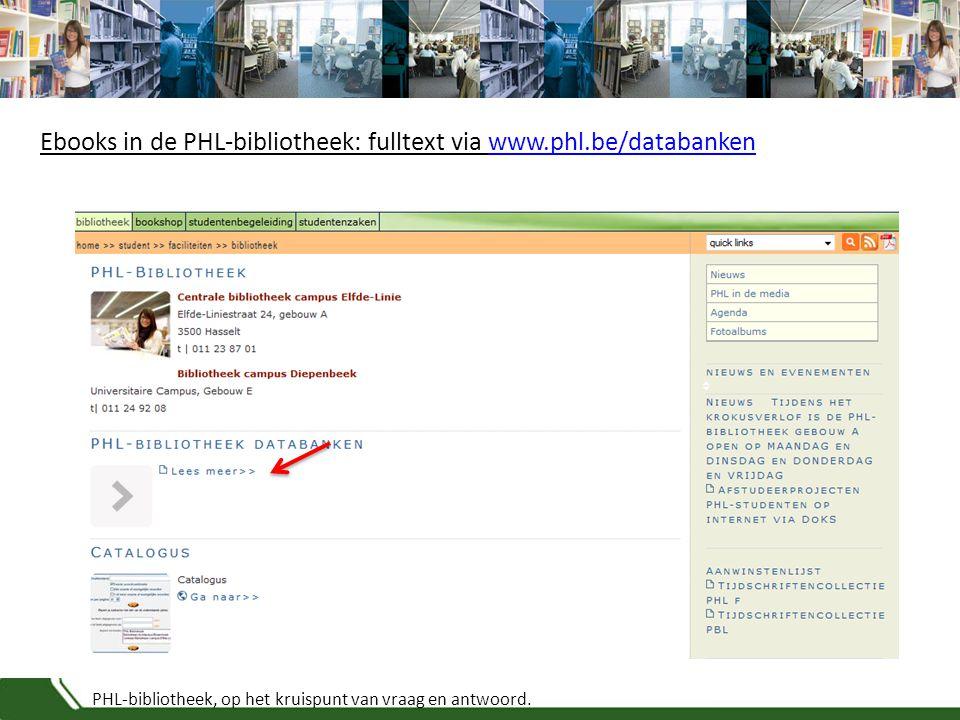 PHL-bibliotheek, op het kruispunt van vraag en antwoord. Ebooks in de PHL-bibliotheek: fulltext via www.phl.be/databankenwww.phl.be/databanken