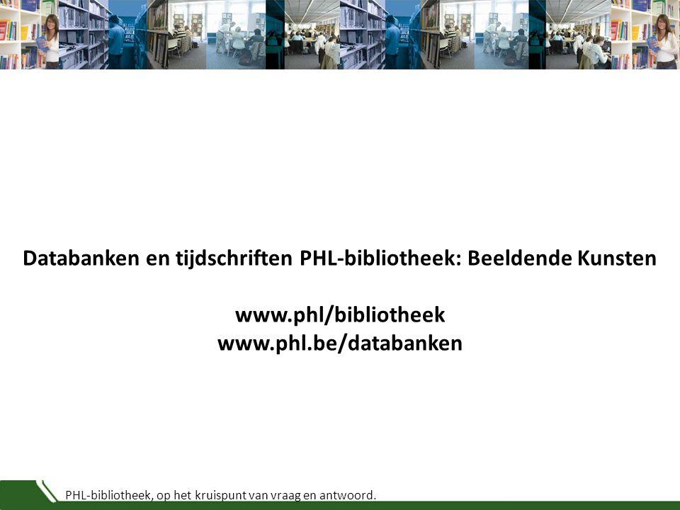 PHL-bibliotheek, op het kruispunt van vraag en antwoord. Databanken en tijdschriften PHL-bibliotheek: Beeldende Kunsten www.phl/bibliotheek www.phl.be