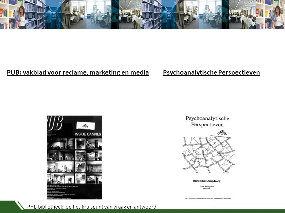 PHL-bibliotheek, op het kruispunt van vraag en antwoord. Psychoanalytische PerspectievenPUB: vakblad voor reclame, marketing en media