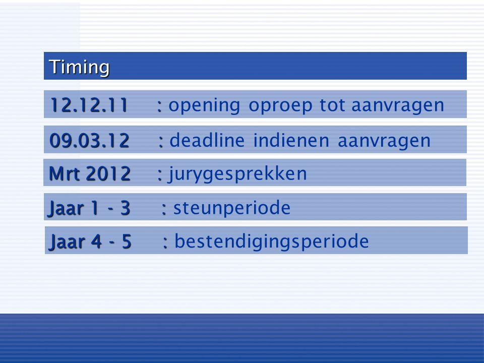 Timing 12.12.11 : 12.12.11 : opening oproep tot aanvragen 09.03.12 : 09.03.12 : deadline indienen aanvragen Mrt 2012 : Mrt 2012 : jurygesprekken Jaar 4 - 5 : Jaar 4 - 5 : bestendigingsperiode Jaar 1 - 3 : Jaar 1 - 3 : steunperiode